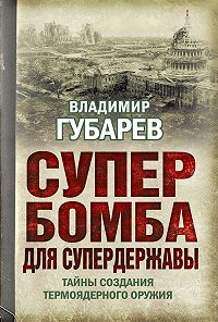 Владимир Губарев - Супербомба для супердержавы. Тайны создания термоядерного оружия