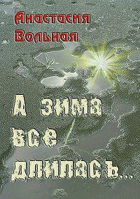 Анастасия Вольная -А зима всё длилась…