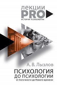 Алексей Васильевич Лызлов -Психология до «психологии». От Античности до Нового времени