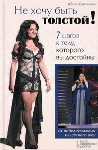 Юлия Кувшинова -Не хочу быть толстой!7 шагов к телу, которого вы достойны
