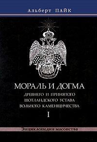 Альберт Пайк -Мораль и Догма Древнего и Принятого Шотландского Устава Вольного Каменщичества. Том 1