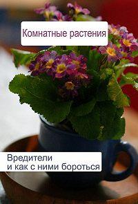 Илья Мельников -Комнатные растения. Вредители и как с ними бороться