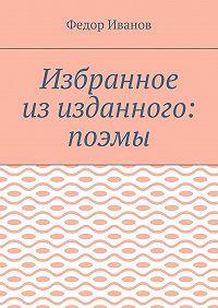 Федор Иванов -Избранное из изданного: поэмы