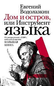 Евгений Водолазкин -Дом и остров, или Инструмент языка (сборник)