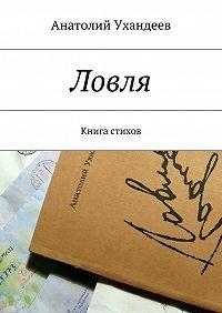 Анатолий Ухандеев - Ловля. Книга стихов