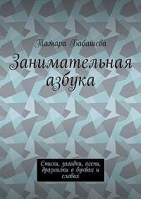 Тамара Бабашева -Занимательная азбука. Стихи, загадки, песни, дразнилки о буквах и словах
