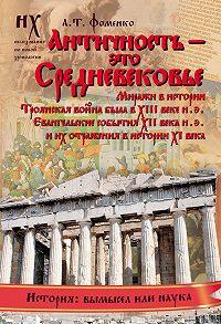 Анатолий Фоменко - Античность – это средневековье