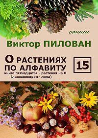 Виктор Пилован -О растениях по алфавиту. Книга пятнадцатая. Растения на Л (левкадендрон – липа)