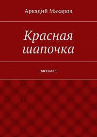 Аркадий Макаров -Красная шапочка. рассказы