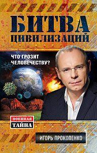 Игорь Прокопенко -Битва цивилизаций. Что грозит человечеству?