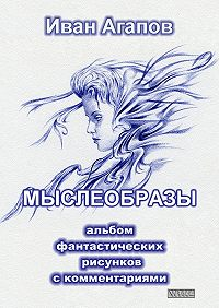 Иван Агапов -Мыслеобразы. Альбом фантастических рисунков скомментариями