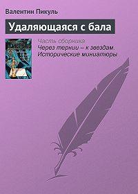 Валентин Пикуль - Удаляющаяся с бала