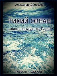 Александр Дёмышев -Тихий океан… лишь называется тихим