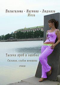 Людмила-Мила Полыгалова-Наумова - Тысячи проб иошибок. Сильная, слабая женщина. Стихи