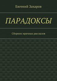 Евгений Захаров -Парадоксы. Сборник мрачных рассказов
