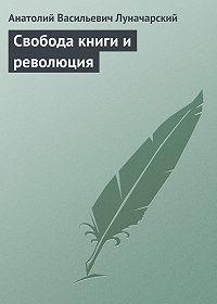 Анатолий Васильевич Луначарский -Свобода книги и революция
