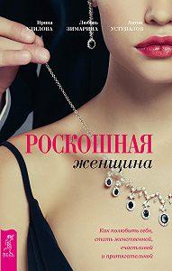 Любовь Зимарина -Роскошная женщина. Как полюбить себя, стать женственной, счастливой и притягательной