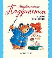 Майкл Бонд -Медвежонок Паддингтон и день рождения