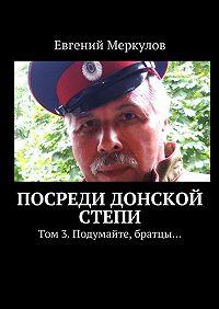 Евгений Меркулов -Посреди донской степи. Том 3.Подумайте, братцы…