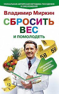 Владимир Миркин -Сбросить вес и помолодеть. Самоубеждение, движение, жизнелюбие. Уникальная авторская методика похудения и омоложения