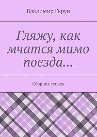 Владимир Герун - Гляжу, как мчатся мимо поезда… Сборник стихов