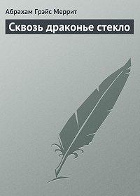Абрахам Меррит - Сквозь драконье стекло