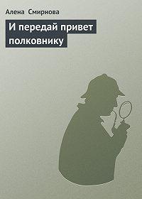 Алена Смирнова - И передай привет полковнику
