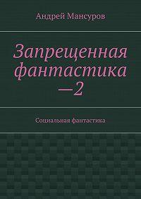 Андрей Мансуров - Запрещенная фантастика—2. Социальная фантастика