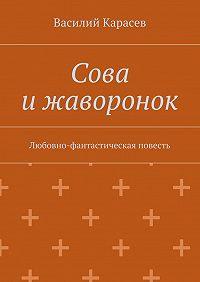Василий Карасев -Сова ижаворонок. Любовно-фантастическая повесть