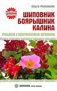 Ольга Романова - Шиповник, боярышник, калина. Очищение и восстановление организма