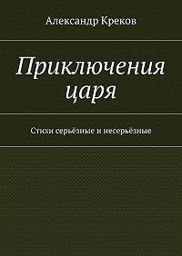Александр Креков -Приключения царя. Стихи серьёзные инесерьёзные