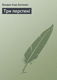 Богдан-Ігор Антонич -Три перстені
