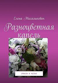 Елена Михалькевич -Разноцветная капель. Стихи ипесни