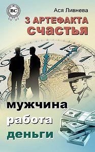 Ася Ливнева - 3 артефакта счастья: мужчина, работа, деньги