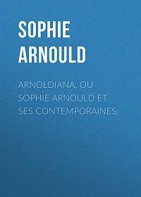 Sophie Arnould -Arnoldiana, ou Sophie Arnould et ses contemporaines;