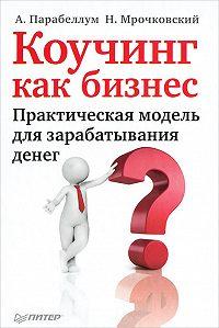 Николай Мрочковский, Андрей Парабеллум - Коучинг как бизнес. Практическая модель для зарабатывания денег