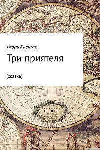 Игорь Квентор -Три приятеля (сказка)