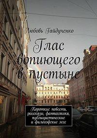 Любовь Гайдученко - Глас вопиющего впустыне. Короткие повести, рассказы, фантастика, публицистические ифилософскиеэссе