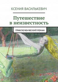 Ксения Василькевич - Путешествие внеизвестность