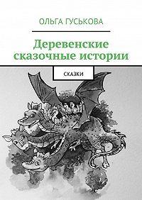 Ольга Гуськова -Деревенские сказочные истории. Сказки