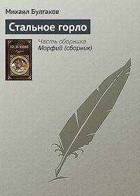 Михаил Булгаков -Стальное горло