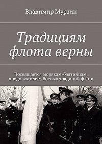 Владимир Мурзин -Традициям флота верны. Посвящается морякам-балтийцам, продолжателям боевых традиций флота.
