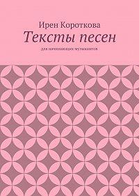 Ирен Короткова -Тексты песен. Для начинающих музыкантов