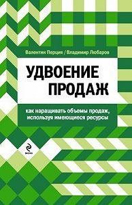 Валентин Матвеевич Перция -Удвоение продаж: как наращивать объемы продаж, используя имеющиеся ресурсы