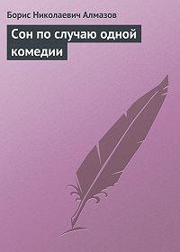 Борис Николаевич Алмазов -Сон по случаю одной комедии