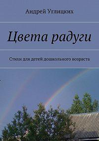 Андрей Углицких -Цвета радуги. Стихи для детей дошкольного возраста