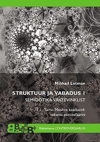 Mihhail Lotman -Struktuur ja vabadus I. Semiootika vaatevinklist. Tartu-Moskva koolkond