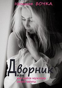 Наталья Бочка -Дворник. Или как найти мужчину своей мечты