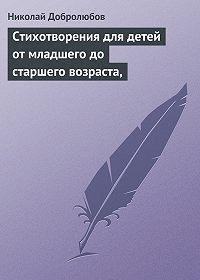 Николай Добролюбов - Стихотворения для детей от младшего до старшего возраста,