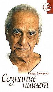 Рамеш Садашива Балсекар - Сознание пишет. Беседы по почте с Рамешем Балсекаром